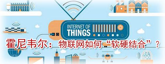 """霍尼韦尔:物联网将颠覆传统工业 """"软硬结合""""是核心竞争力"""