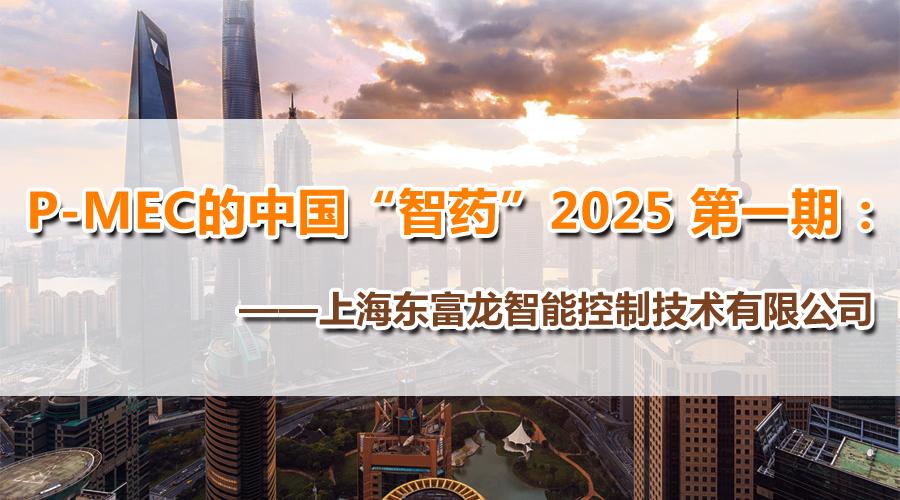 """P-MEC的中国""""智药""""2025 第一期:上海东富龙眼中的中国制药之路"""